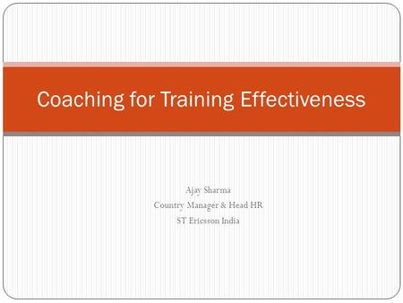Ajay Sharma Country Manager & Head HR ST Ericsson India Coaching for Training Effectiveness.