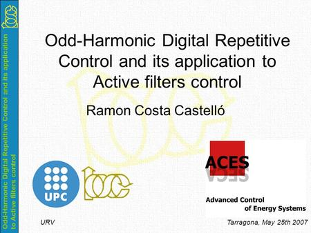 Odd-Harmonic Digital Repetitive Control and its application to Active filters control URV Tarragona, May 25th 2007 Odd-Harmonic Digital Repetitive Control.