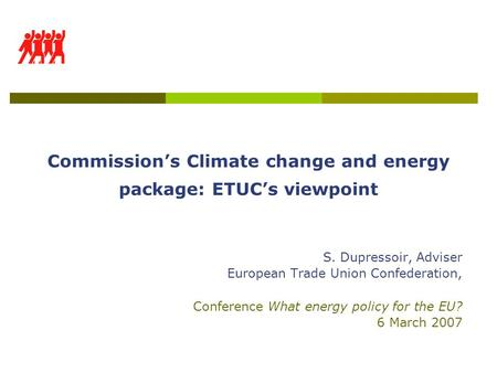 Commission's Climate change and energy package: ETUC's viewpoint S. Dupressoir, Adviser European Trade Union Confederation, Conference What energy policy.