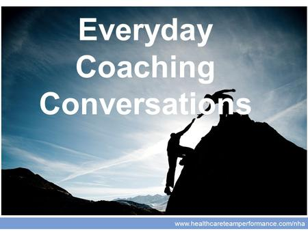 Www.healthcareteamperformance.com/nha Coaching for Leaders Everyday Coaching Conversations.