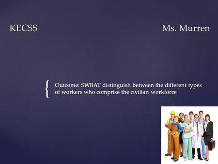 { KECSSMs. Murren Outcome: SWBAT distinguish between the different types of workers who comprise the civilian workforce.