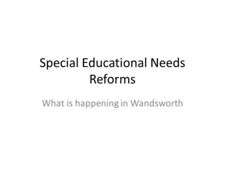 Special Educational Needs Reforms What is happening in Wandsworth.