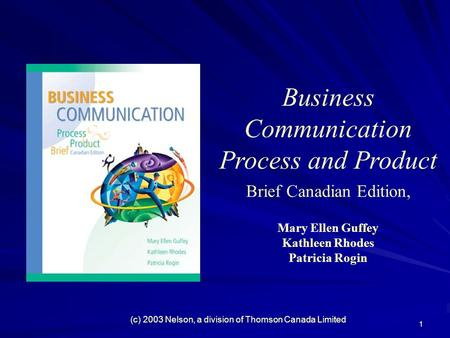 1 Business Communication Process and Product Brief Canadian Edition, Mary Ellen Guffey Kathleen Rhodes Patricia Rogin (c) 2003 Nelson, a division of Thomson.