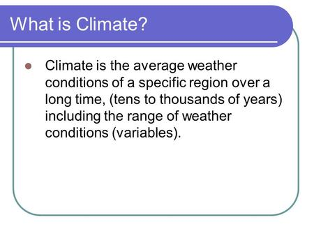 What is Climate? Climate is the average weather conditions of a specific region over a long time, (tens to thousands of years) including the range of weather.