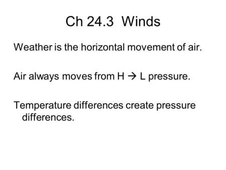 Ch 24.3 Winds Weather is the horizontal movement of air. Air always moves from H  L pressure. Temperature differences create pressure differences.