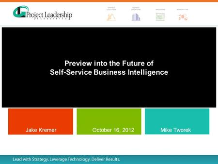 Preview into the Future of Self-Service Business Intelligence Mike Tworek and Jake Kremer Jake Kremer Mike Tworek October 16, 2012.