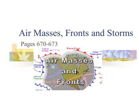 Air Masses, Fronts and Storms Pages 670-673 An air mass is a large bubble of air that sits over an area a long time. It sits there long enough to take.