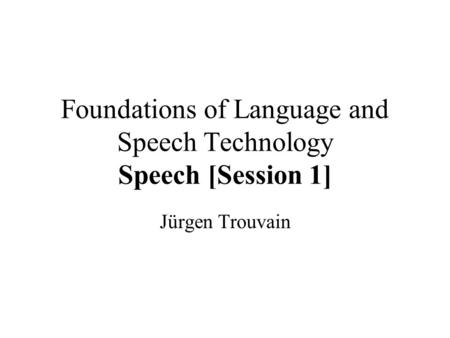 Foundations of Language and Speech Technology Speech [Session 1] Jürgen Trouvain.