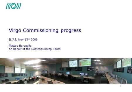 1 Virgo Commissioning progress ILIAS, Nov 13 th 2006 Matteo Barsuglia on behalf of the Commissioning Team.
