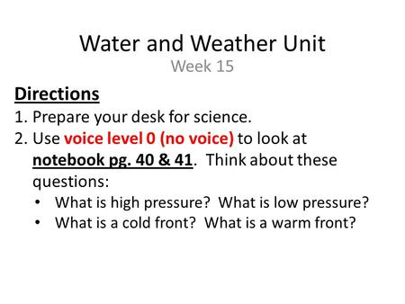 Water and Weather Unit Week 15 Directions 1.Prepare your desk for science. 2.Use voice level 0 (no voice) to look at notebook pg. 40 & 41. Think about.