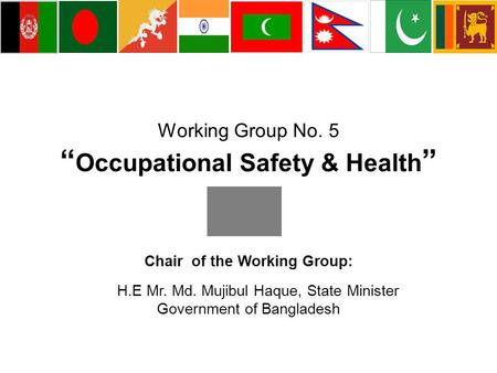 "Working Group No. 5 "" Occupational Safety & Health "" Chair of the Working Group: H.E Mr. Md. Mujibul Haque, State Minister Government of Bangladesh."