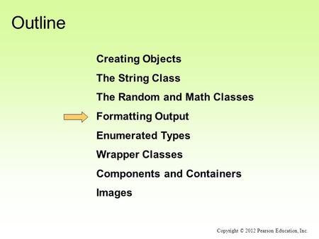 Outline Creating Objects The String Class The Random and Math Classes Formatting Output Enumerated Types Wrapper Classes Components and Containers Images.