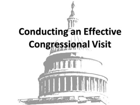 "Conducting an Effective Congressional Visit. ""Decisions are made by those who show up"" – Pres. Jed Bartlett, The West Wing Your input as a constituent."