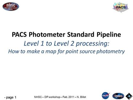 - page 1 NHSC – DP workshop – Feb. 2011 – N. Billot PACS PACS Photometer Standard Pipeline Level 1 to Level 2 processing: How to make a map for point source.