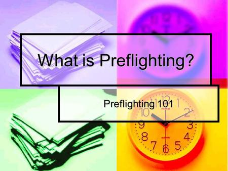 What is Preflighting? Preflighting 101. What is pre-flighting? Preflight Preflight To discover and identify predictable problems with your files and job.