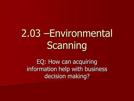 2.03 –Environmental Scanning EQ: How can acquiring information help with business decision making?