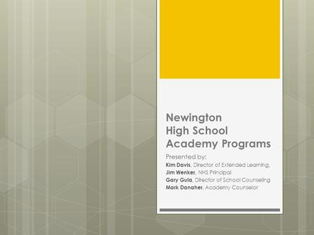 Newington High School Academy Programs Presented by: Kim Davis, Director of Extended Learning, Jim Wenker, NHS Principal Gary Gula, Director of School.
