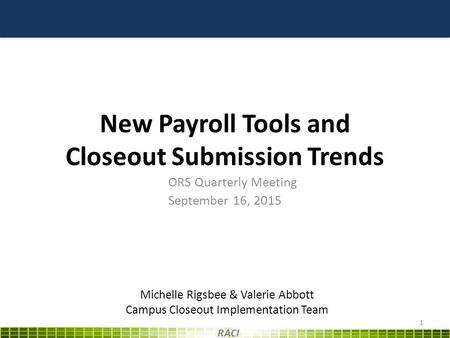 New Payroll Tools and Closeout Submission Trends ORS Quarterly Meeting September 16, 2015 1 RACI Michelle Rigsbee & Valerie Abbott Campus Closeout Implementation.