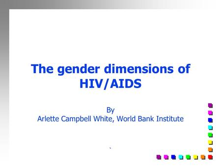 The gender dimensions of HIV/AIDS By Arlette Campbell White, World Bank Institute `