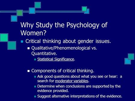 Why Study the Psychology of Women? Critical thinking about gender issues. Qualitative/Phenomenological vs. Quantitative. Statistical Significance. Components.