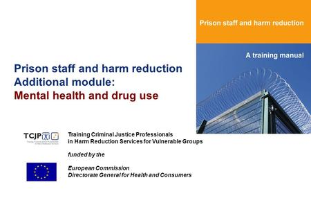 Prison staff and harm reduction Additional module: Mental health and drug use Training Criminal Justice Professionals in Harm Reduction Services for Vulnerable.