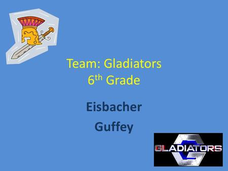 Team: Gladiators 6 th Grade Eisbacher Guffey. Gladiators 2 Teacher team 2 Morning Blocks 1 st /2 nd and 3rd/4 th Guffey- Math & Science Eisbacher- Language.