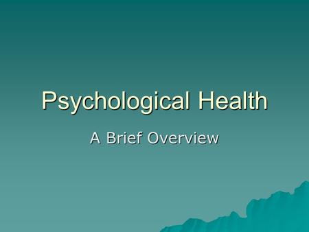 Psychological Health A Brief Overview. Positive Psychological Traits  Self-actualization- fulfilling human potential to the fullest  Realism- ability.