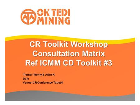 CR Toolkit Workshop Consultation Matrix Ref ICMM CD Toolkit #3 Trainer: Monty & Allan K Date Venue: CR Conference Tabubil.