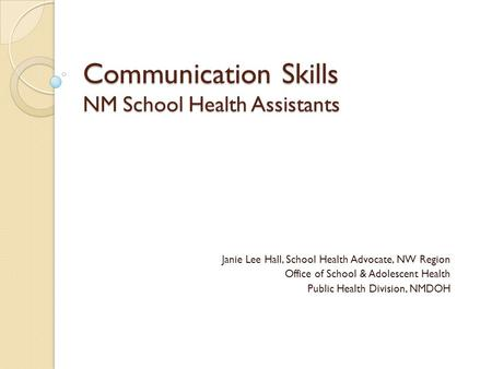 Communication Skills NM School Health Assistants Janie Lee Hall, School Health Advocate, NW Region Office of School & Adolescent Health Public Health Division,