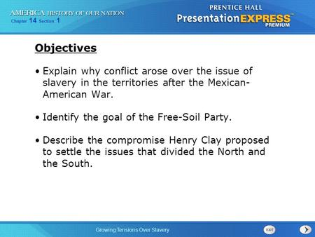 Chapter 14 Section 1 Growing Tensions Over Slavery Objectives Explain why conflict arose over the issue of slavery in the territories after the Mexican-
