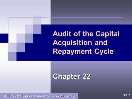 22 - 1 ©2006 Prentice Hall Business Publishing, Auditing 11/e, Arens/Beasley/Elder Audit of the Capital Acquisition and Repayment Cycle Chapter 22.
