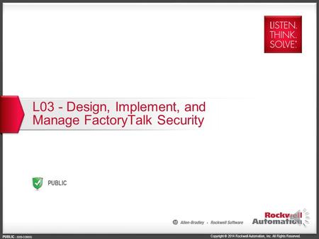 Copyright © 2014 Rockwell Automation, Inc. All Rights Reserved. PUBLIC PUBLIC - 5058-CO900G L03 - Design, Implement, and Manage FactoryTalk Security.