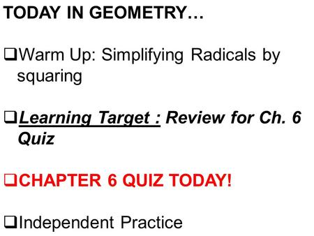 TODAY IN GEOMETRY…  Warm Up: Simplifying Radicals by squaring  Learning Target : Review for Ch. 6 Quiz  CHAPTER 6 QUIZ TODAY!  Independent Practice.