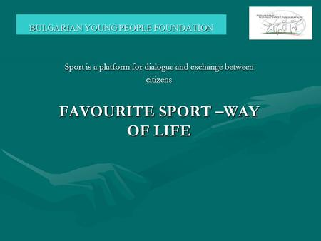 BULGARIAN YOUNG PEOPLE FOUNDATION Sport is a platform for dialogue and exchange between citizens FAVOURITE SPORT –WAY OF LIFE.