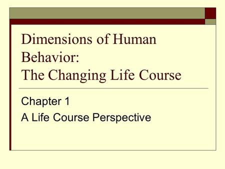 Dimensions of Human Behavior: The Changing Life Course Chapter 1 A Life Course Perspective.