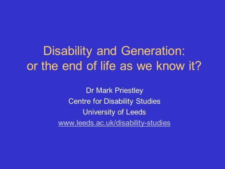 Disability and Generation: or the end of life as we know it? Dr Mark Priestley Centre for Disability Studies University of Leeds www.leeds.ac.uk/disability-studies.