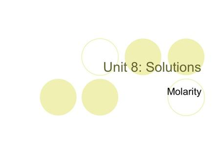 Unit 8: Solutions Molarity. Concentration Concentration is a value that represents the amount of solute dissolved in a solvent.  Concentrated solutions.