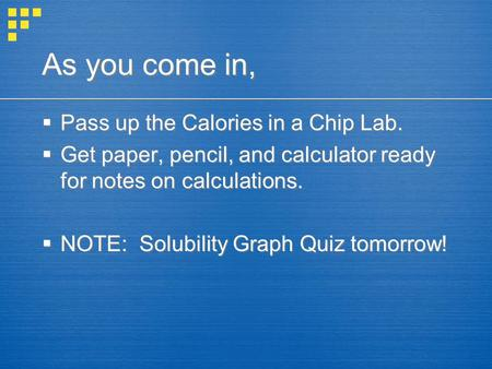 As you come in,  Pass up the Calories in a Chip Lab.  Get paper, pencil, and calculator ready for notes on calculations.  NOTE: Solubility Graph Quiz.