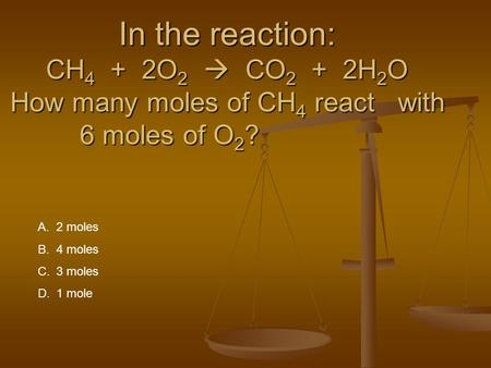In the reaction: CH 4 + 2O 2  CO 2 + 2H 2 O How many moles of CH 4 react with 6 moles of O 2 ? A.2 moles B.4 moles C.3 moles D.1 mole.