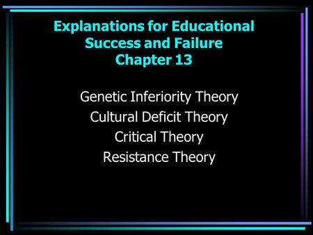 Explanations for Educational Success and Failure Chapter 13 Genetic Inferiority Theory Cultural Deficit Theory Critical Theory Resistance Theory.