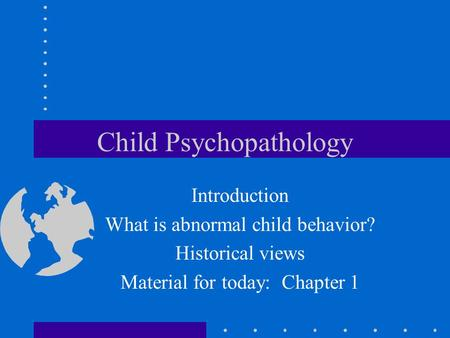 Child Psychopathology Introduction What is abnormal child behavior? Historical views Material for today: Chapter 1.