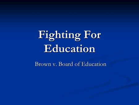 Fighting For Education Brown v. Board of Education.