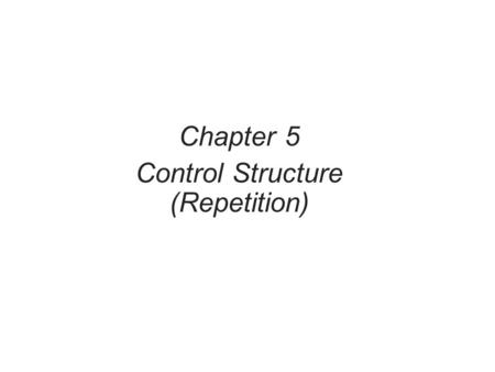 Chapter 5 Control Structure (Repetition). Objectives In this chapter, you will: Learn about repetition (looping) control structures Explore how to construct.