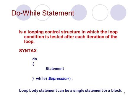 1 Do-While Statement Is a looping control structure in which the loop condition is tested after each iteration of the loop. SYNTAX do { Statement } while.