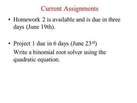 Current Assignments Homework 2 is available and is due in three days (June 19th). Project 1 due in 6 days (June 23 rd ) Write a binomial root solver using.