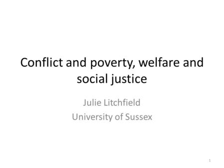Conflict and poverty, welfare and social justice Julie Litchfield University of Sussex 1.