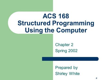 # ACS 168 Structured Programming Using the Computer Chapter 2 Spring 2002 Prepared by Shirley White.