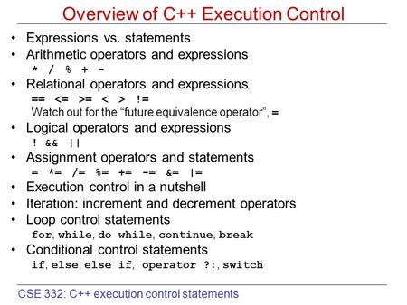 CSE 332: C++ execution control statements Overview of C++ Execution Control Expressions vs. statements Arithmetic operators and expressions * / % + - Relational.