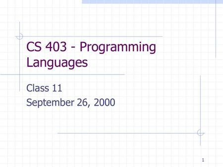 1 CS 403 - Programming Languages Class 11 September 26, 2000.