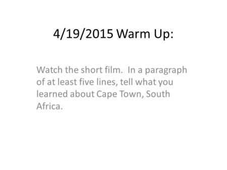 4/19/2015 Warm Up: Watch the short film. In a paragraph of at least five lines, tell what you learned about Cape Town, South Africa.